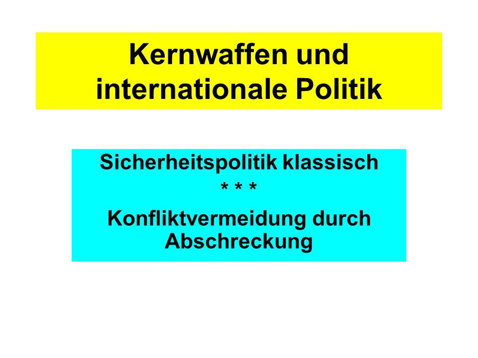 Kernwaffen und internationale Politik Sicherheitspolitik klassisch * * * Konfliktvermeidung durch Abschreckung