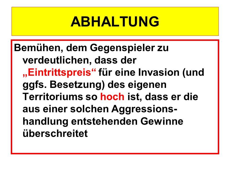 ABHALTUNG Bemühen, dem Gegenspieler zu verdeutlichen, dass der Eintrittspreis für eine Invasion (und ggfs. Besetzung) des eigenen Territoriums so hoch