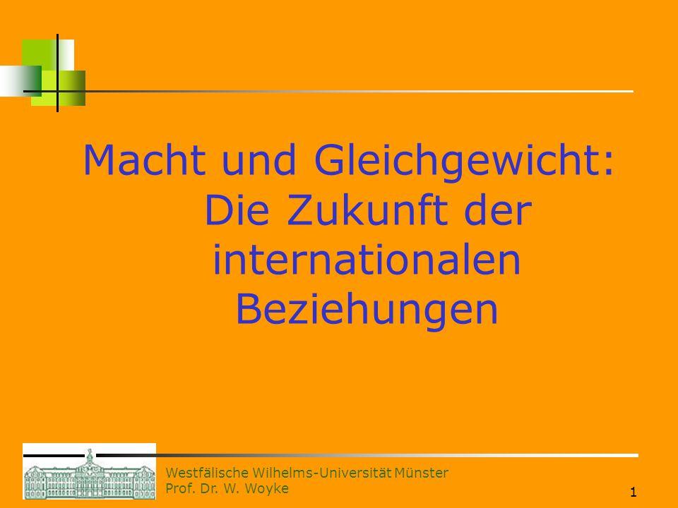 Westfälische Wilhelms-Universität Münster Prof. Dr. W. Woyke 1 Macht und Gleichgewicht: Die Zukunft der internationalen Beziehungen