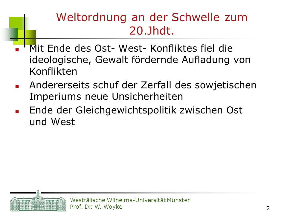 Westfälische Wilhelms-Universität Münster Prof. Dr. W. Woyke 2 Weltordnung an der Schwelle zum 20.Jhdt. Mit Ende des Ost- West- Konfliktes fiel die id