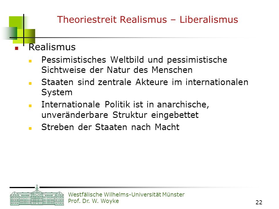 Westfälische Wilhelms-Universität Münster Prof. Dr. W. Woyke 22 Theoriestreit Realismus – Liberalismus Realismus Pessimistisches Weltbild und pessimis