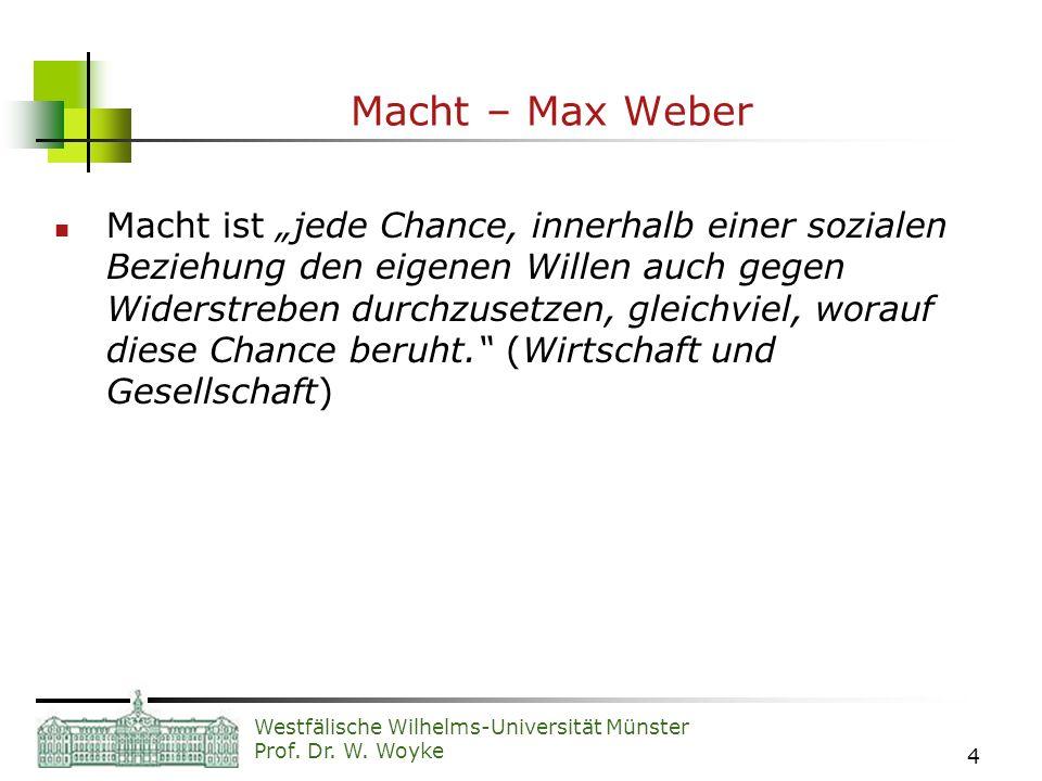 Westfälische Wilhelms-Universität Münster Prof. Dr. W. Woyke 4 Macht – Max Weber Macht ist jede Chance, innerhalb einer sozialen Beziehung den eigenen