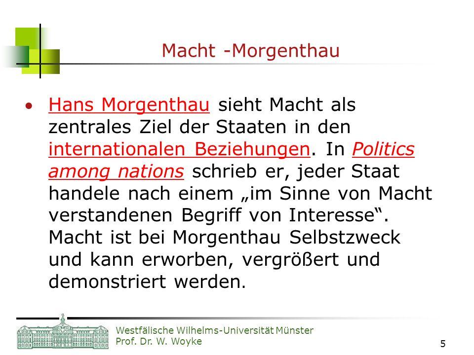 Westfälische Wilhelms-Universität Münster Prof. Dr. W. Woyke 5 Macht -Morgenthau Hans Morgenthau sieht Macht als zentrales Ziel der Staaten in den int