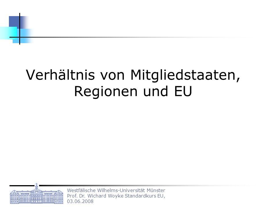 Westfälische Wilhelms-Universität Münster Prof. Dr. Wichard Woyke Standardkurs EU, 03.06.2008 Verhältnis von Mitgliedstaaten, Regionen und EU