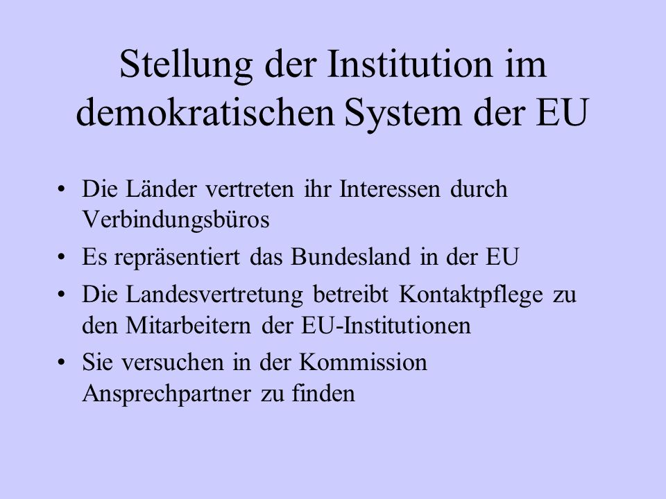 Stellung der Institution im demokratischen System der EU Die Länder vertreten ihr Interessen durch Verbindungsbüros Es repräsentiert das Bundesland in
