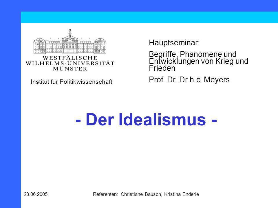23.06.2005Referenten: Christiane Bausch, Kristina Enderle - Der Idealismus - Hauptseminar: Begriffe, Phänomene und Entwicklungen von Krieg und Frieden