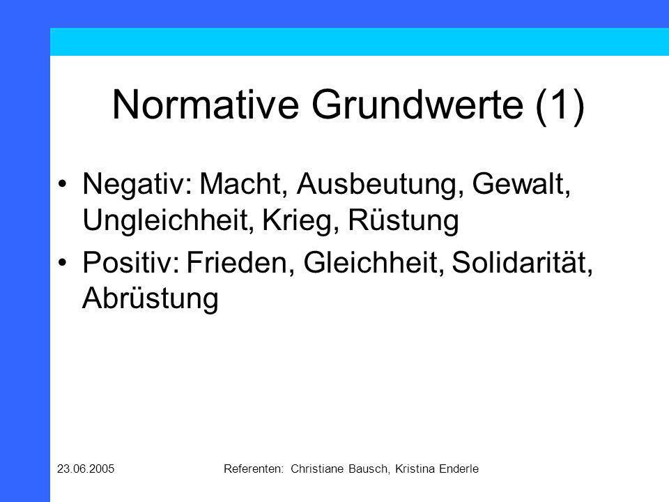 23.06.2005Referenten: Christiane Bausch, Kristina Enderle Normative Grundwerte (1) Negativ: Macht, Ausbeutung, Gewalt, Ungleichheit, Krieg, Rüstung Po