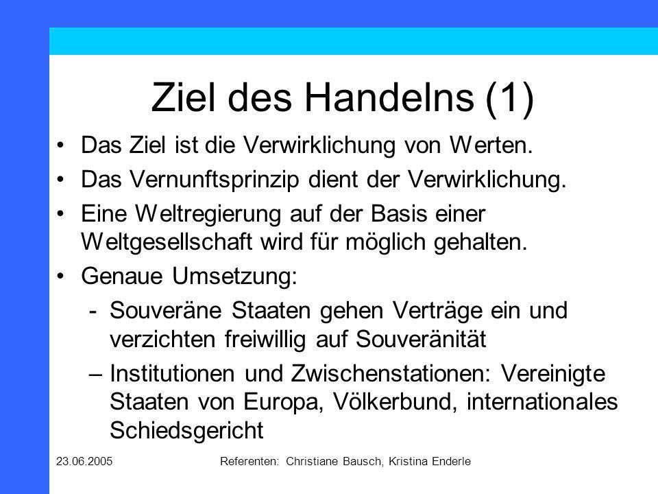 23.06.2005Referenten: Christiane Bausch, Kristina Enderle Ziel des Handelns (1) Das Ziel ist die Verwirklichung von Werten. Das Vernunftsprinzip dient