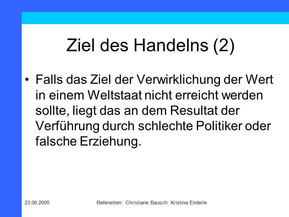 23.06.2005Referenten: Christiane Bausch, Kristina Enderle Ziel des Handelns (2) Falls das Ziel der Verwirklichung der Wert in einem Weltstaat nicht er