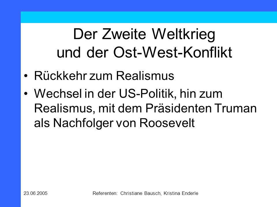 23.06.2005Referenten: Christiane Bausch, Kristina Enderle Der Zweite Weltkrieg und der Ost-West-Konflikt Rückkehr zum Realismus Wechsel in der US-Poli