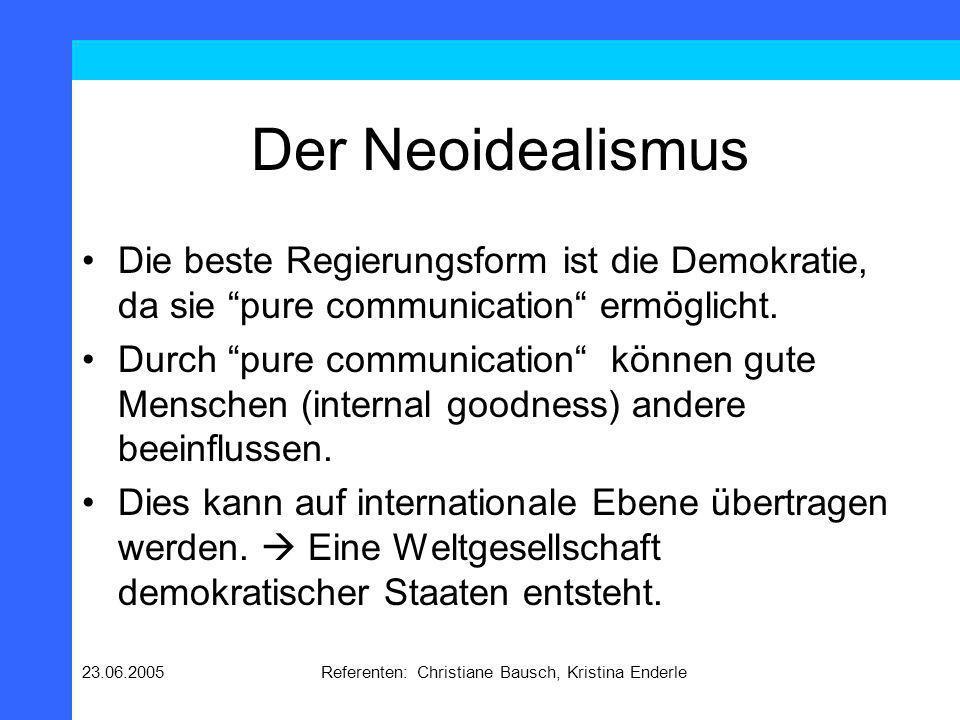 23.06.2005Referenten: Christiane Bausch, Kristina Enderle Der Neoidealismus Die beste Regierungsform ist die Demokratie, da sie pure communication erm