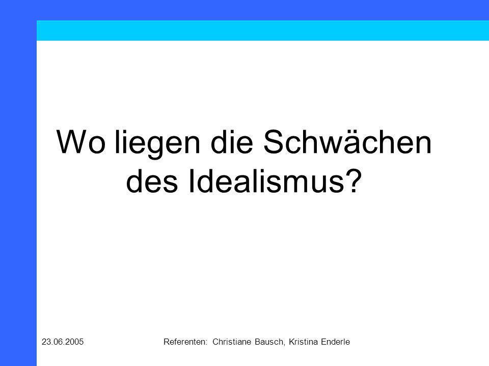 23.06.2005Referenten: Christiane Bausch, Kristina Enderle Wo liegen die Schwächen des Idealismus?