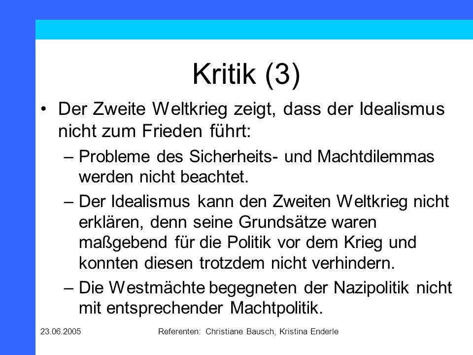 23.06.2005Referenten: Christiane Bausch, Kristina Enderle Kritik (3) Der Zweite Weltkrieg zeigt, dass der Idealismus nicht zum Frieden führt: –Problem