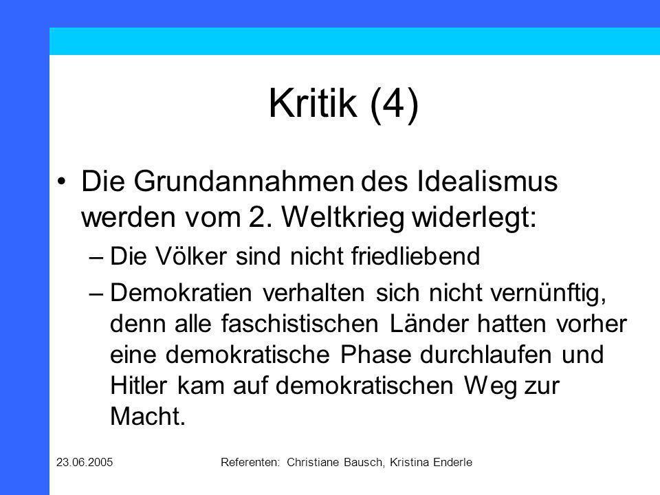 23.06.2005Referenten: Christiane Bausch, Kristina Enderle Kritik (4) Die Grundannahmen des Idealismus werden vom 2. Weltkrieg widerlegt: –Die Völker s