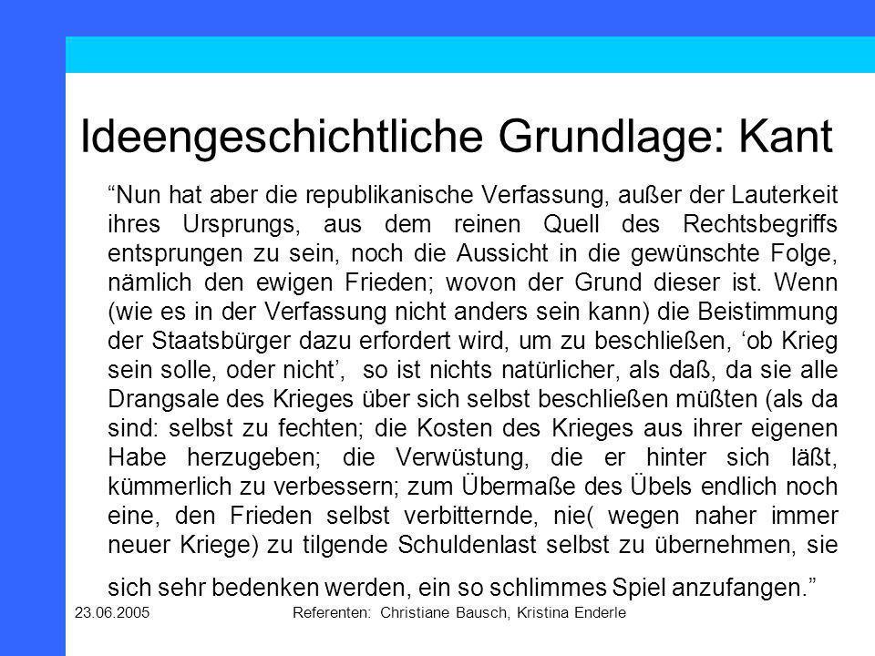 23.06.2005Referenten: Christiane Bausch, Kristina Enderle Ideengeschichtliche Grundlage: Kant Nun hat aber die republikanische Verfassung, außer der L