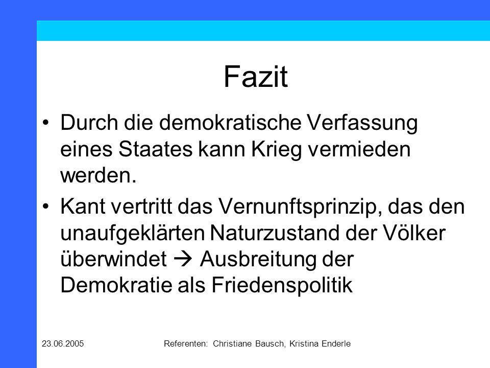 23.06.2005Referenten: Christiane Bausch, Kristina Enderle Fazit Durch die demokratische Verfassung eines Staates kann Krieg vermieden werden. Kant ver