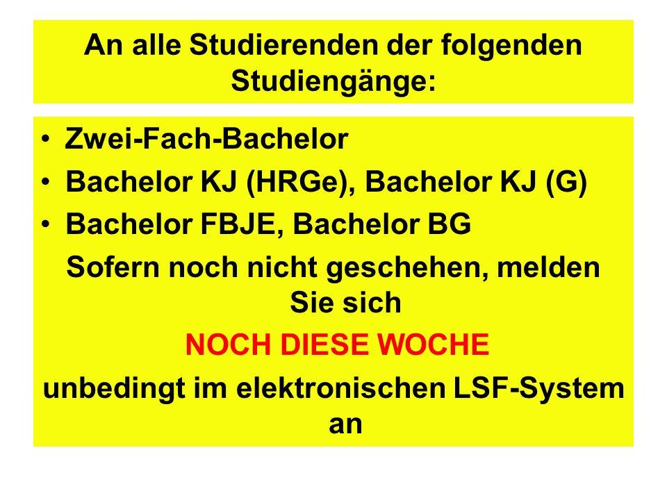 An alle Studierenden der folgenden Studiengänge: Zwei-Fach-Bachelor Bachelor KJ (HRGe), Bachelor KJ (G) Bachelor FBJE, Bachelor BG Sofern noch nicht geschehen, melden Sie sich NOCH DIESE WOCHE unbedingt im elektronischen LSF-System an