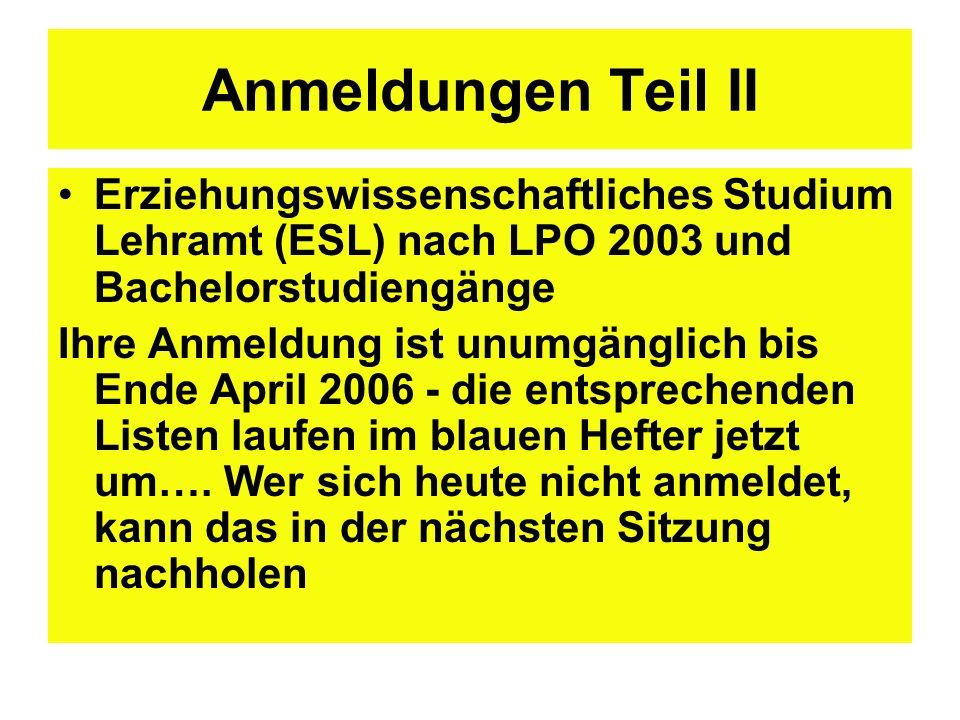 Anmeldungen Teil II Erziehungswissenschaftliches Studium Lehramt (ESL) nach LPO 2003 und Bachelorstudiengänge Ihre Anmeldung ist unumgänglich bis Ende April 2006 - die entsprechenden Listen laufen im blauen Hefter jetzt um….