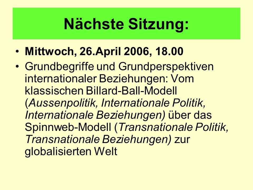 Nächste Sitzung: Mittwoch, 26.April 2006, 18.00 Grundbegriffe und Grundperspektiven internationaler Beziehungen: Vom klassischen Billard-Ball-Modell (Aussenpolitik, Internationale Politik, Internationale Beziehungen) über das Spinnweb-Modell (Transnationale Politik, Transnationale Beziehungen) zur globalisierten Welt