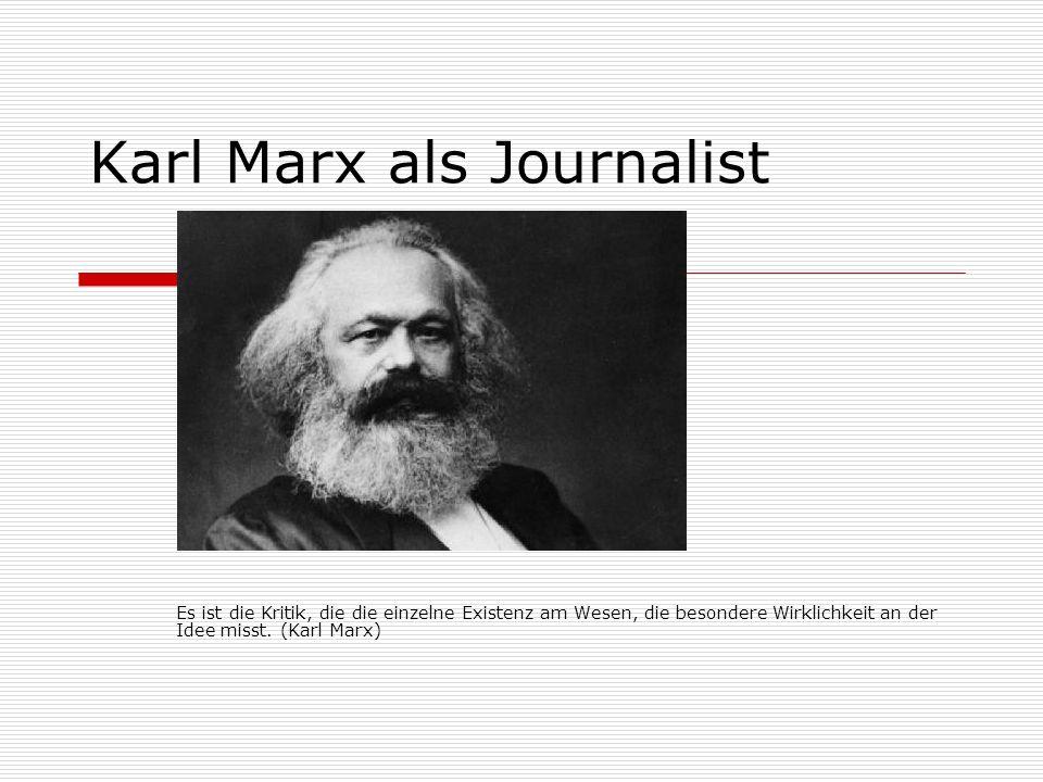 Karl Marx als Journalist Es ist die Kritik, die die einzelne Existenz am Wesen, die besondere Wirklichkeit an der Idee misst. (Karl Marx)