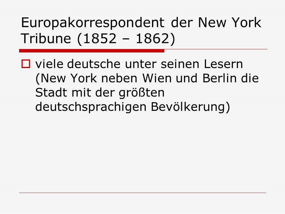 Europakorrespondent der New York Tribune (1852 – 1862) viele deutsche unter seinen Lesern (New York neben Wien und Berlin die Stadt mit der größten de