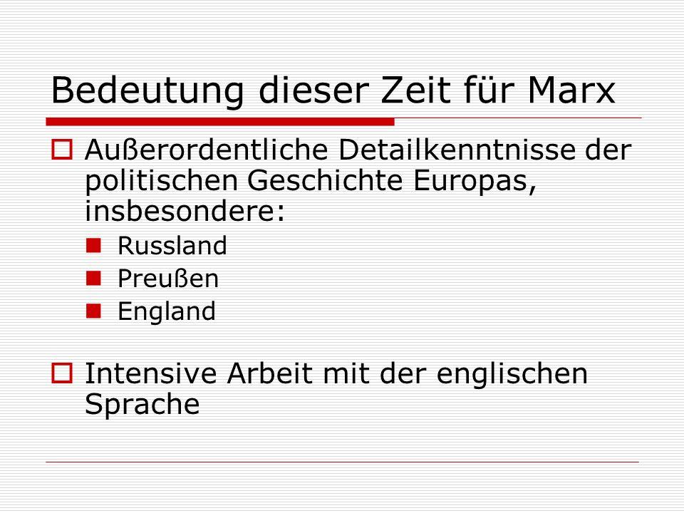 Bedeutung dieser Zeit für Marx Außerordentliche Detailkenntnisse der politischen Geschichte Europas, insbesondere: Russland Preußen England Intensive