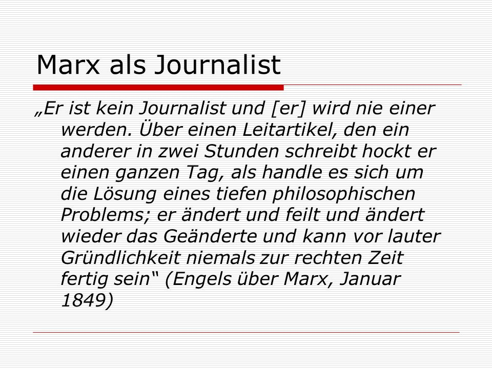 Marx als Journalist Er ist kein Journalist und [er] wird nie einer werden. Über einen Leitartikel, den ein anderer in zwei Stunden schreibt hockt er e