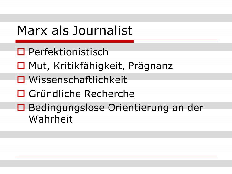 Marx als Journalist Perfektionistisch Mut, Kritikfähigkeit, Prägnanz Wissenschaftlichkeit Gründliche Recherche Bedingungslose Orientierung an der Wahr