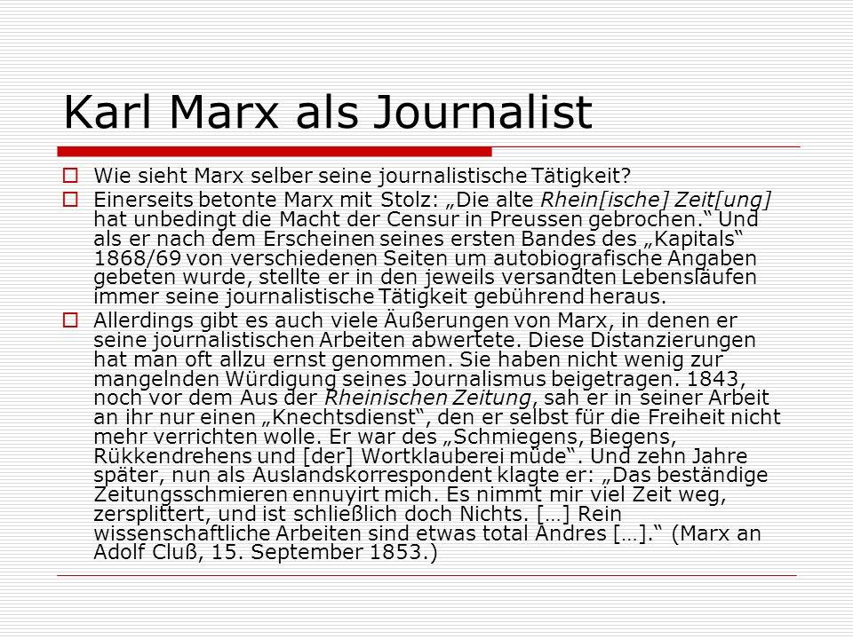 Karl Marx als Journalist Wie sieht Marx selber seine journalistische Tätigkeit? Einerseits betonte Marx mit Stolz: Die alte Rhein[ische] Zeit[ung] hat