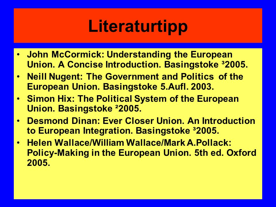 Literaturtipp John McCormick: Understanding the European Union. A Concise Introduction. Basingstoke ³2005. Neill Nugent: The Government and Politics o