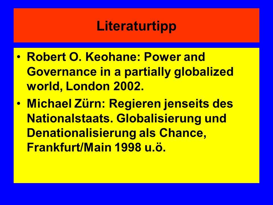 Literaturtipp Robert O. Keohane: Power and Governance in a partially globalized world, London 2002. Michael Zürn: Regieren jenseits des Nationalstaats