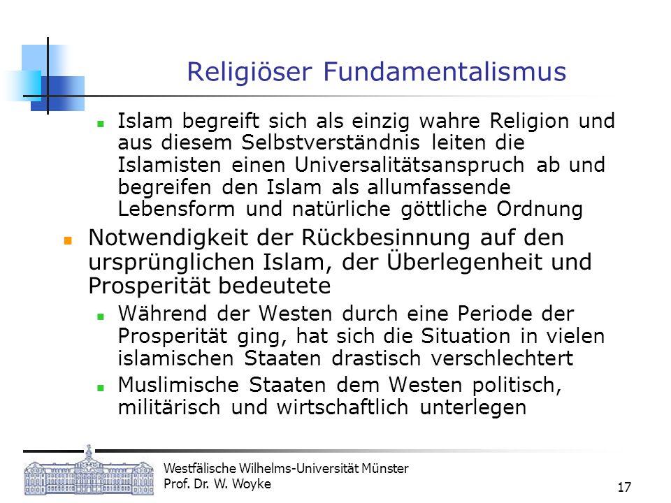 Westfälische Wilhelms-Universität Münster Prof. Dr. W. Woyke 17 Religiöser Fundamentalismus Islam begreift sich als einzig wahre Religion und aus dies