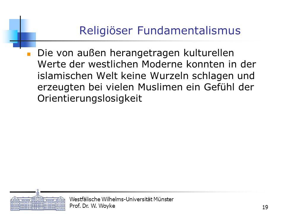 Westfälische Wilhelms-Universität Münster Prof. Dr. W. Woyke 19 Religiöser Fundamentalismus Die von außen herangetragen kulturellen Werte der westlich