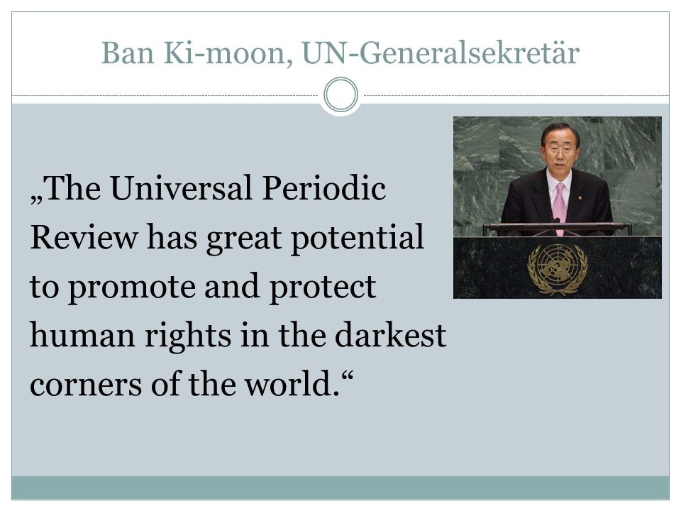 Ban Ki-moon, UN-Generalsekretär The Universal Periodic Review has great potential to promote and protect human rights in the darkest corners of the wo