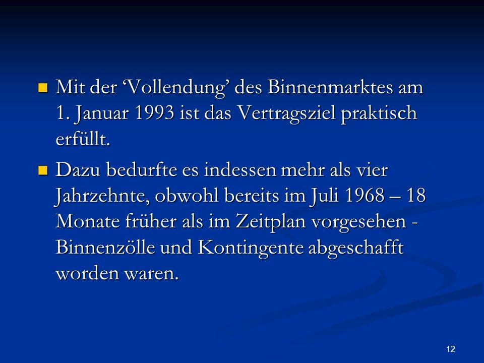 12 Mit der Vollendung des Binnenmarktes am 1. Januar 1993 ist das Vertragsziel praktisch erfüllt. Mit der Vollendung des Binnenmarktes am 1. Januar 19