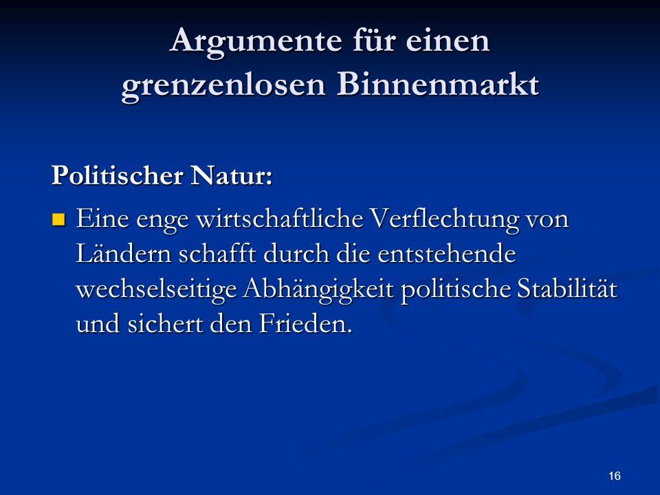 16 Argumente für einen grenzenlosen Binnenmarkt Politischer Natur: Eine enge wirtschaftliche Verflechtung von Ländern schafft durch die entstehende we