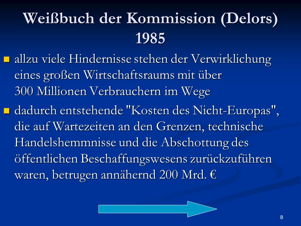 8 Weißbuch der Kommission (Delors) 1985 allzu viele Hindernisse stehen der Verwirklichung eines großen Wirtschaftsraums mit über 300 Millionen Verbrau