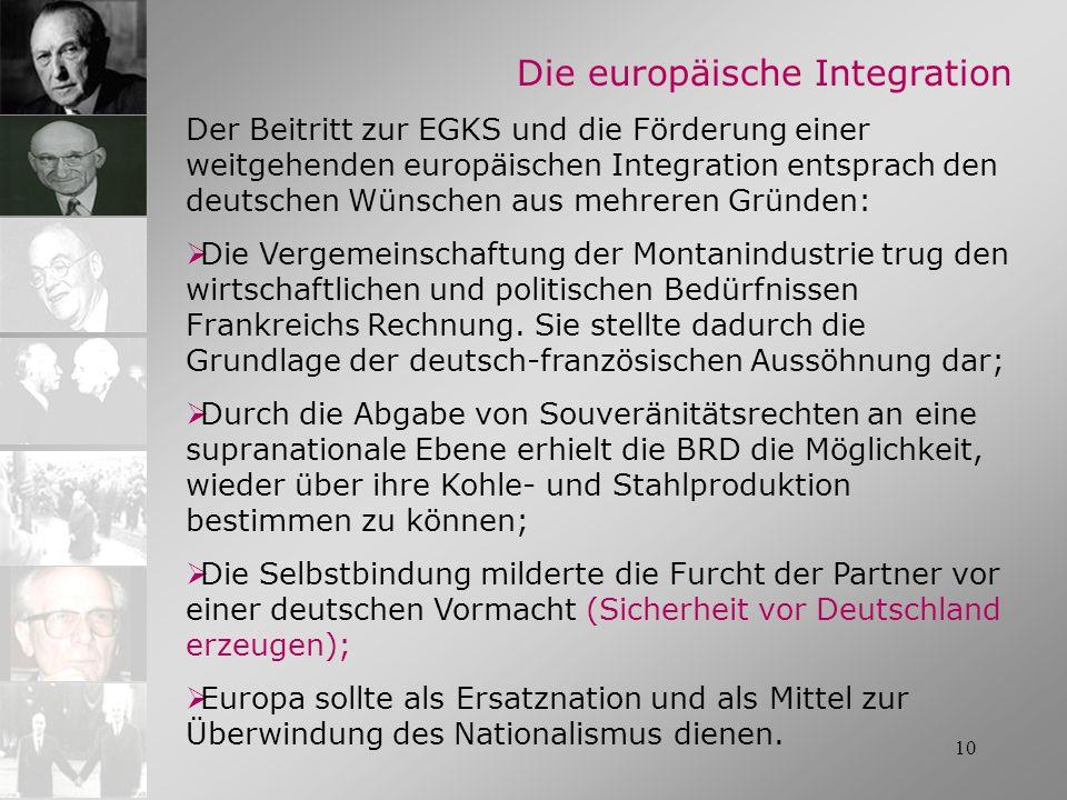 10 Die europäische Integration Der Beitritt zur EGKS und die Förderung einer weitgehenden europäischen Integration entsprach den deutschen Wünschen au