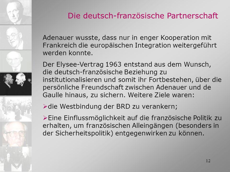 12 Die deutsch-französische Partnerschaft Adenauer wusste, dass nur in enger Kooperation mit Frankreich die europäischen Integration weitergeführt wer