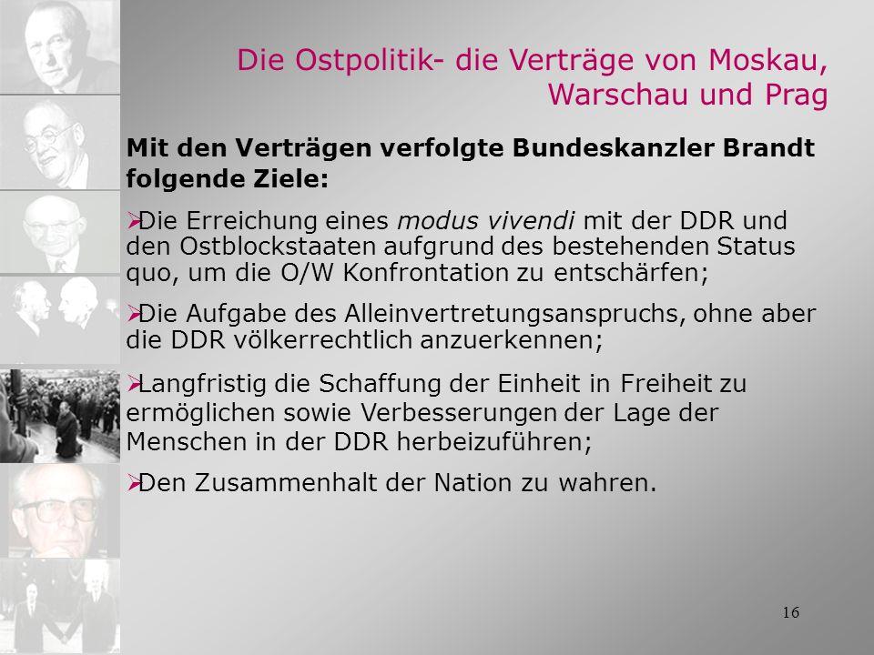 16 Die Ostpolitik- die Verträge von Moskau, Warschau und Prag Mit den Verträgen verfolgte Bundeskanzler Brandt folgende Ziele: Die Erreichung eines mo