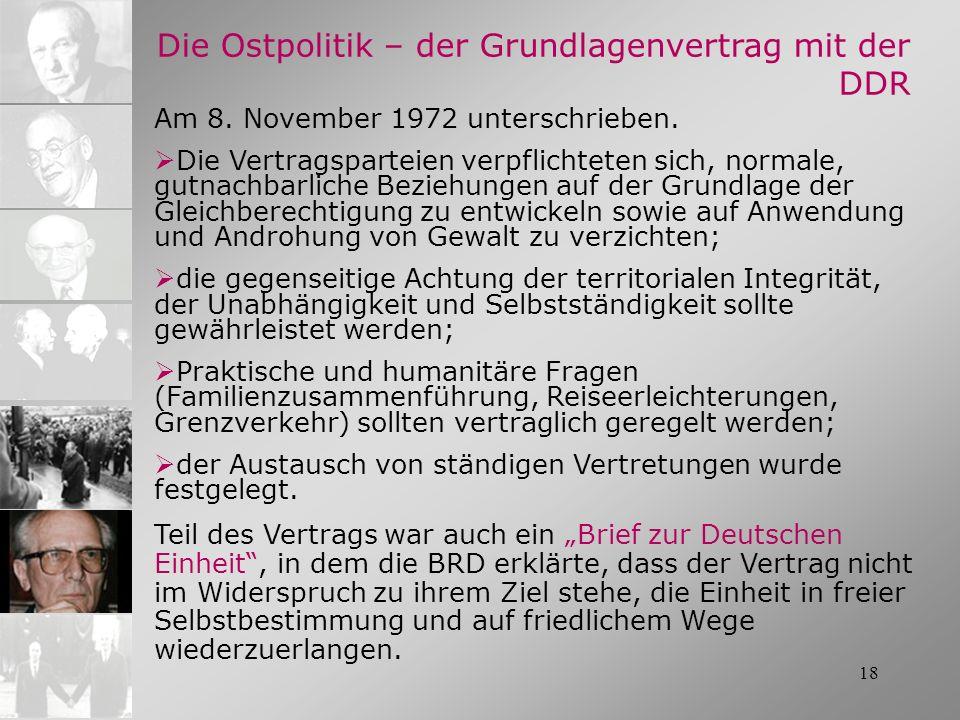 18 Die Ostpolitik – der Grundlagenvertrag mit der DDR Am 8. November 1972 unterschrieben. Die Vertragsparteien verpflichteten sich, normale, gutnachba