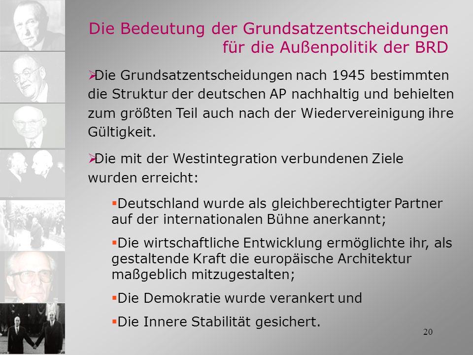 20 Die Bedeutung der Grundsatzentscheidungen für die Außenpolitik der BRD Die Grundsatzentscheidungen nach 1945 bestimmten die Struktur der deutschen