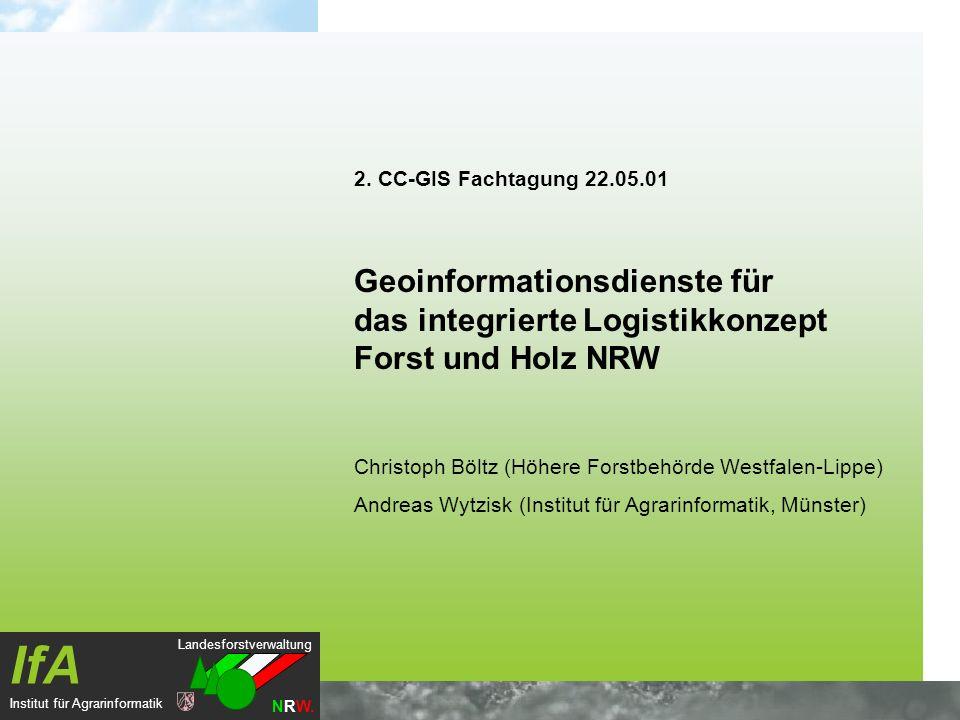Landesforstverwaltung NRW. IfA Institut für Agrarinformatik 2. CC-GIS Fachtagung 22.05.01 Geoinformationsdienste für das integrierte Logistikkonzept F
