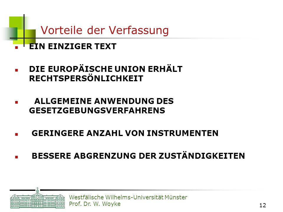 Westfälische Wilhelms-Universität Münster Prof. Dr. W. Woyke 12 Vorteile der Verfassung EIN EINZIGER TEXT DIE EUROPÄISCHE UNION ERHÄLT RECHTSPERSÖNLIC