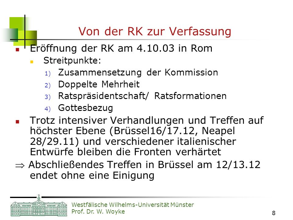 Westfälische Wilhelms-Universität Münster Prof. Dr. W. Woyke 8 Von der RK zur Verfassung Eröffnung der RK am 4.10.03 in Rom Streitpunkte: 1) Zusammens