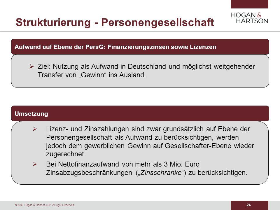 24 © 2009 Hogan & Hartson LLP. All rights reserved. Strukturierung - Personengesellschaft Aufwand auf Ebene der PersG: Finanzierungszinsen sowie Lizen
