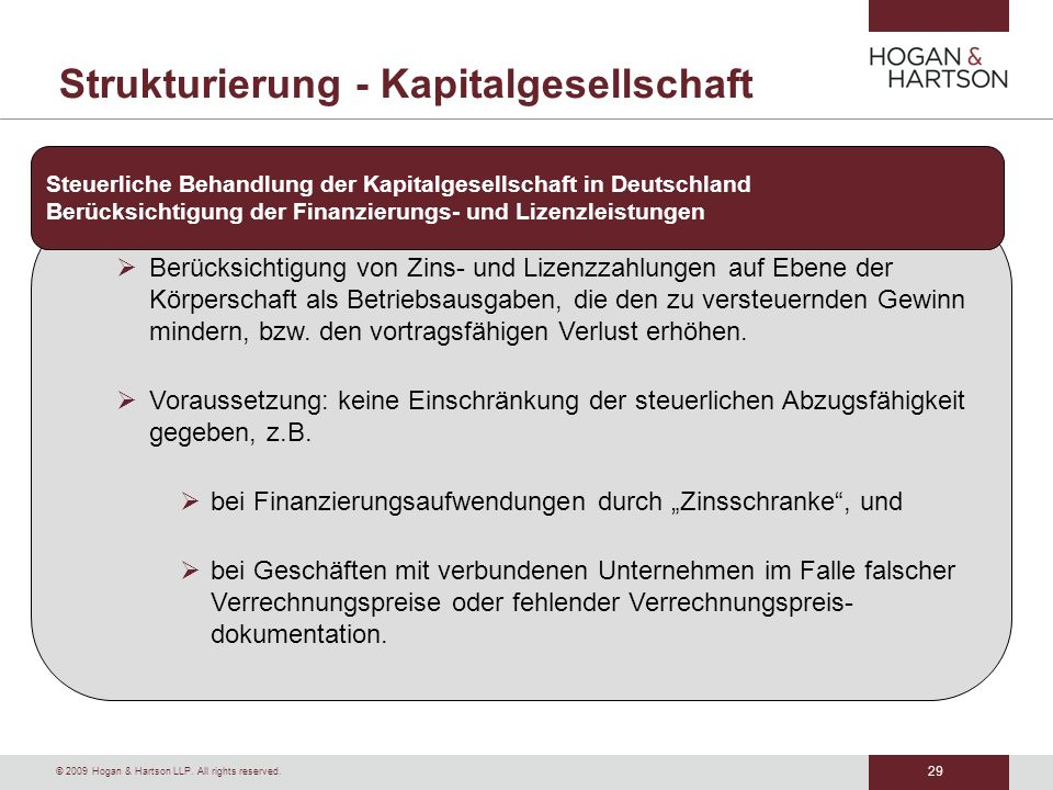 29 © 2009 Hogan & Hartson LLP. All rights reserved. Strukturierung - Kapitalgesellschaft Berücksichtigung von Zins- und Lizenzzahlungen auf Ebene der