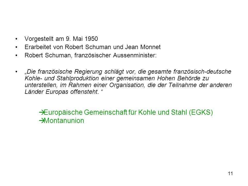 11 Vorgestellt am 9. Mai 1950 Erarbeitet von Robert Schuman und Jean Monnet Robert Schuman, französischer Aussenminister: Die französische Regierung s