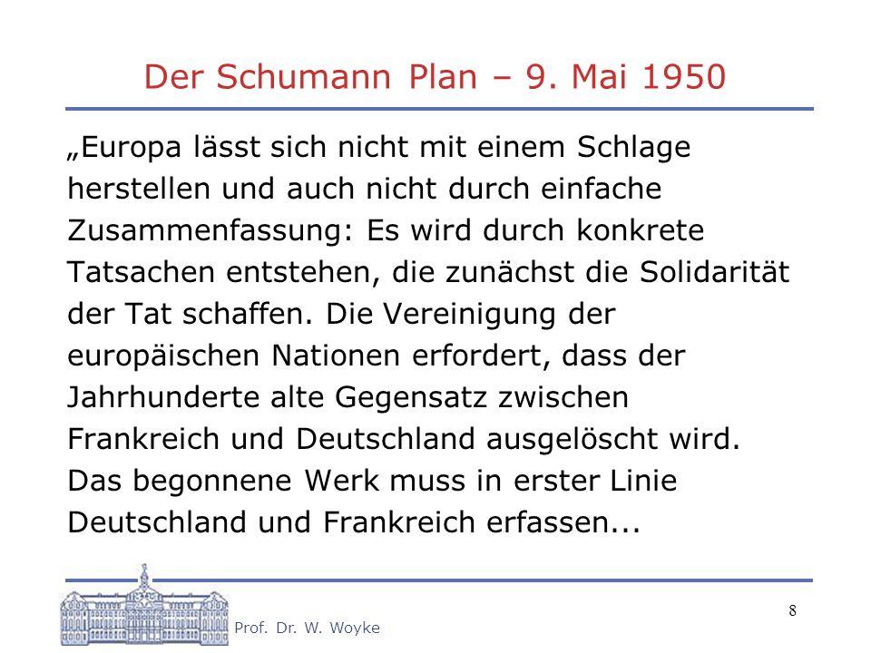 8 Prof. Dr. W. Woyke Der Schumann Plan – 9. Mai 1950 Europa lässt sich nicht mit einem Schlage herstellen und auch nicht durch einfache Zusammenfassun