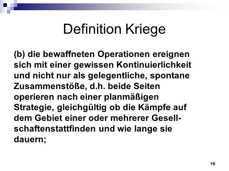 16 Definition Kriege (b) die bewaffneten Operationen ereignen sich mit einer gewissen Kontinuierlichkeit und nicht nur als gelegentliche, spontane Zus